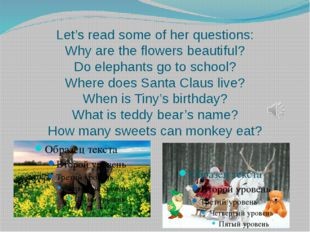 Let's read some of her questions: Why are the flowers beautiful? Do elephants