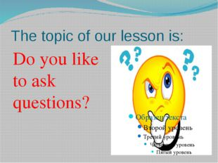 The topic of our lesson is: Do you like to ask questions?
