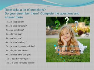 Rose asks a lot of questions? Do you remember them? Complete the questions an
