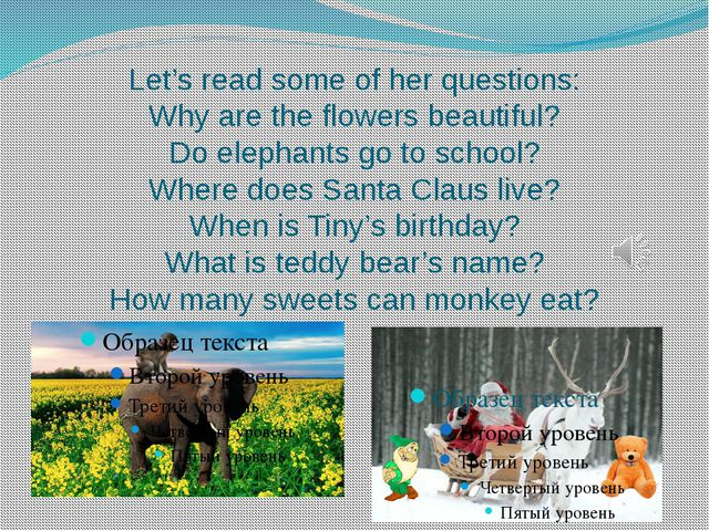 Let's read some of her questions: Why are the flowers beautiful? Do elephants...