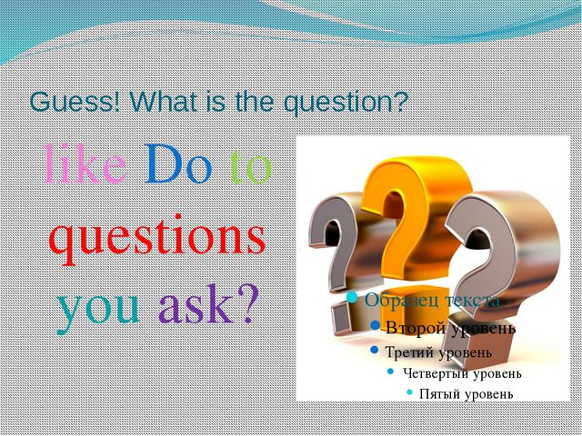 Guess! What is the question? like Do to questions you ask?