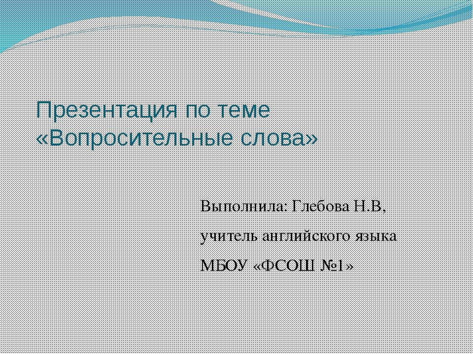 Презентация по теме «Вопросительные слова» Выполнила: Глебова Н.В, учитель ан...
