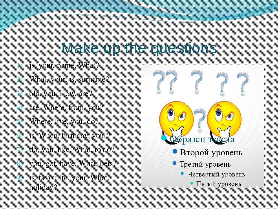 Make up the questions is, your, name, What? What, your, is, surname? old, you...
