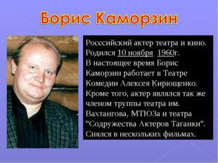 Росссийский актер театра и кино. Родился 10 ноября 1960г. В настоящее время Б