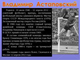 Родился 16 июля 1946 – 12 апреля 2012— советский футболист, вратарь, воспит