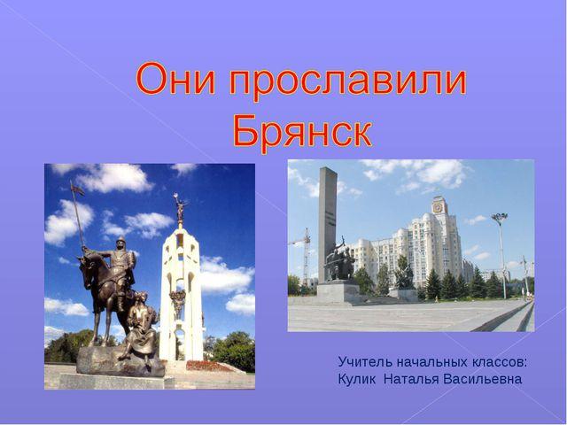 Учитель начальных классов: Кулик Наталья Васильевна