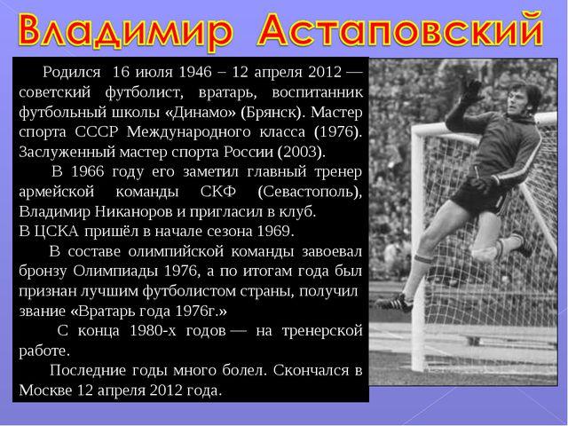 Родился 16 июля 1946 – 12 апреля 2012— советский футболист, вратарь, воспит...