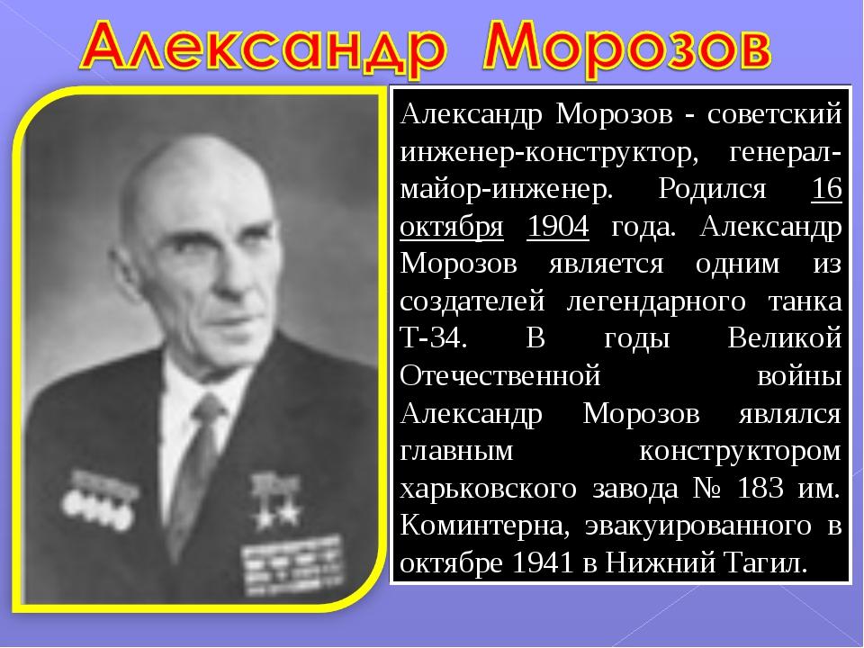Александр Морозов - советский инженер-конструктор, генерал-майор-инженер. Род...