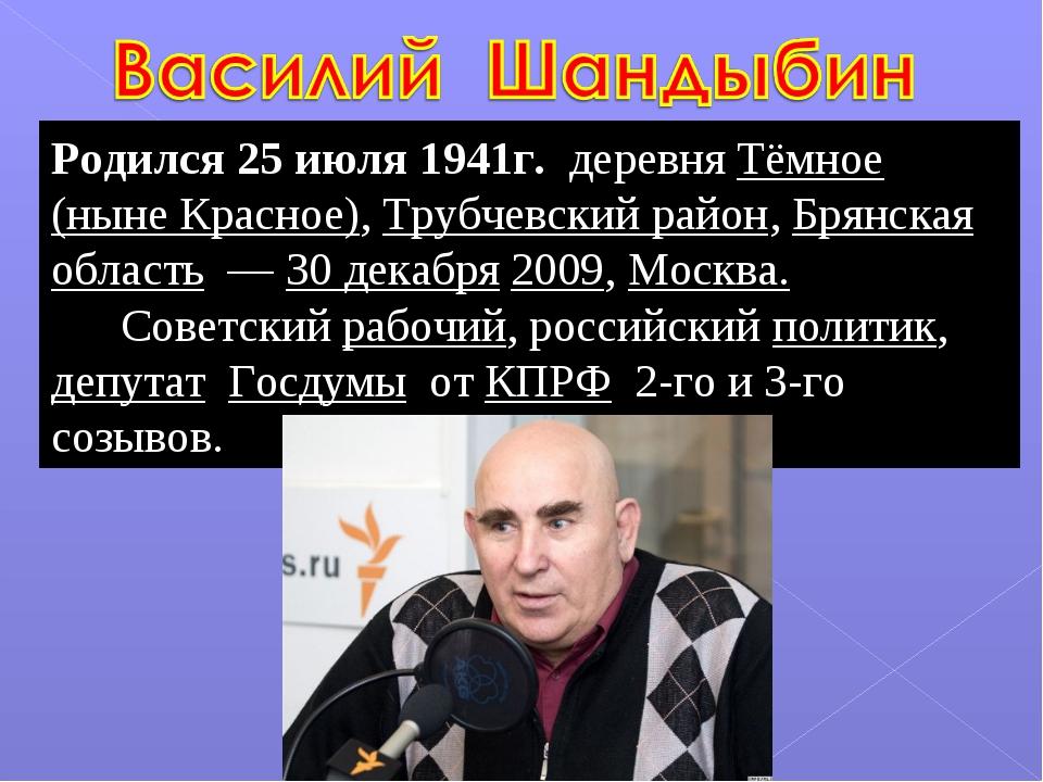 Родился 25 июля 1941г. деревня Тёмное (ныне Красное), Трубчевский район, Брян...