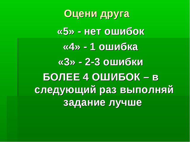 Оцени друга «5» - нет ошибок «4» - 1 ошибка «3» - 2-3 ошибки БОЛЕЕ 4 ОШИБОК –...