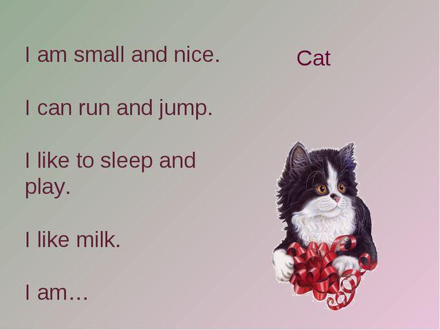 I am small and nice. I can run and jump. I like to sleep and play. I like mil...
