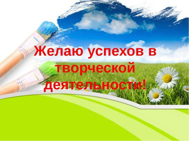 Желаю успехов в творческой деятельности!
