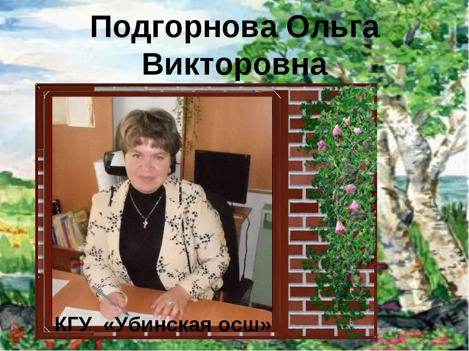 Подгорнова Ольга Викторовна КГУ «Убинская осш»
