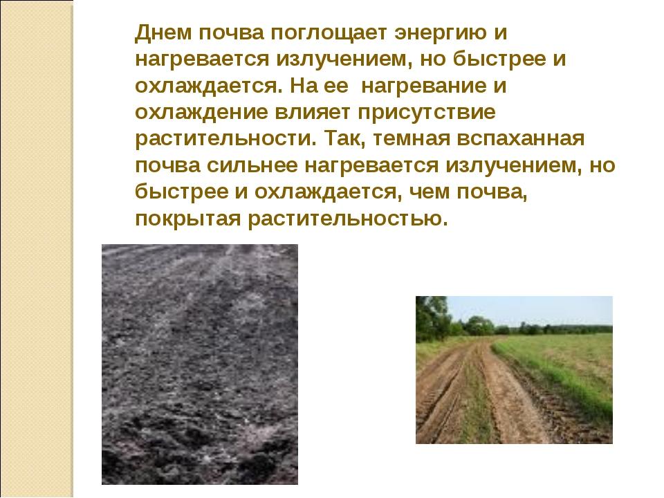 Днем почва поглощает энергию и нагревается излучением, но быстрее и охлаждает...