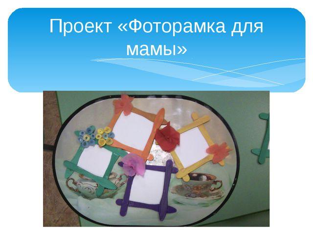 Проект «Фоторамка для мамы»