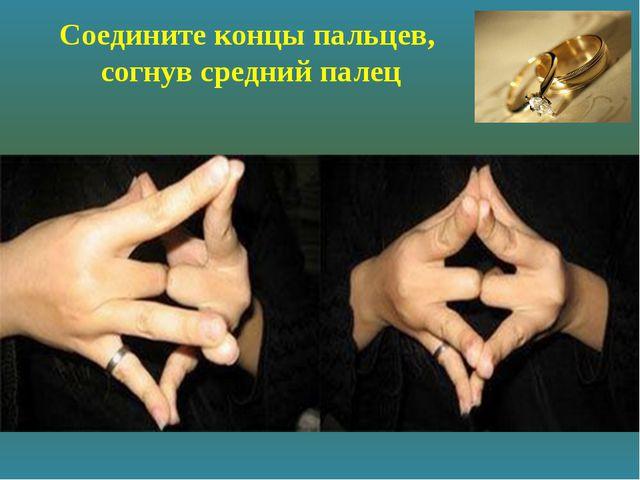 Соедините концы пальцев, согнув средний палец