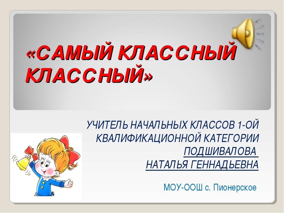 «САМЫЙ КЛАССНЫЙ КЛАССНЫЙ» УЧИТЕЛЬ НАЧАЛЬНЫХ КЛАССОВ 1-ОЙ КВАЛИФИКАЦИОННОЙ КА...