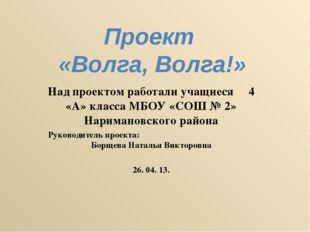 Проект «Волга, Волга!» Над проектом работали учащиеся 4 «А» класса МБОУ «СОШ