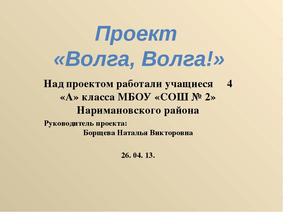 Проект «Волга, Волга!» Над проектом работали учащиеся 4 «А» класса МБОУ «СОШ...
