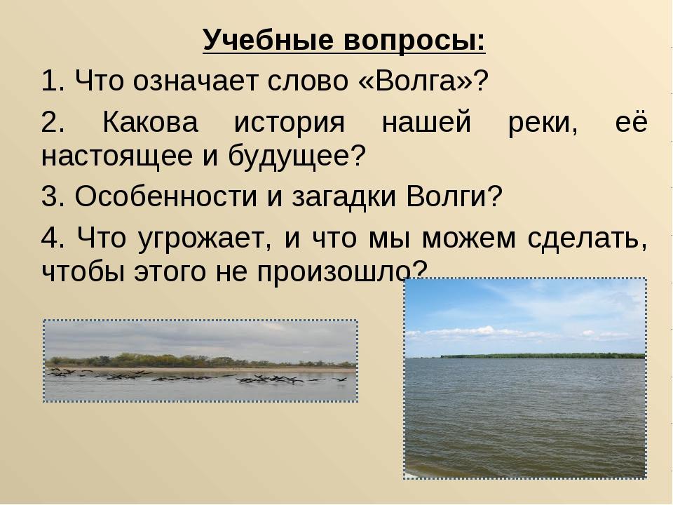 Учебные вопросы: 1. Что означает слово «Волга»? 2. Какова история нашей реки,...