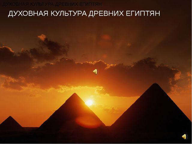 ДУХОВНАЯ КУЛЬТУРА ДРЕВНИХ ЕГИПТЯН ДУХОВНАЯ КУЛЬТУРА ДРЕВНИХ ЕГИПТЯН