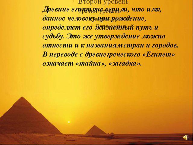 Древние египтяне верили, что имя, данное человеку путь и судьбу. Это же утвер...