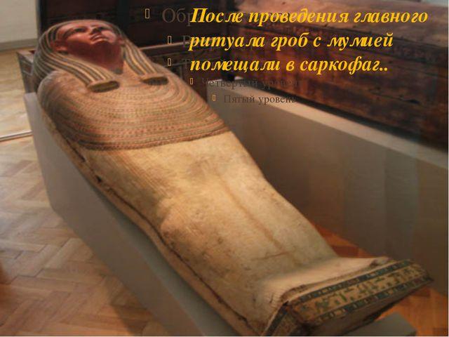 После проведения главного ритуала гроб с мумией помещали в саркофаг..