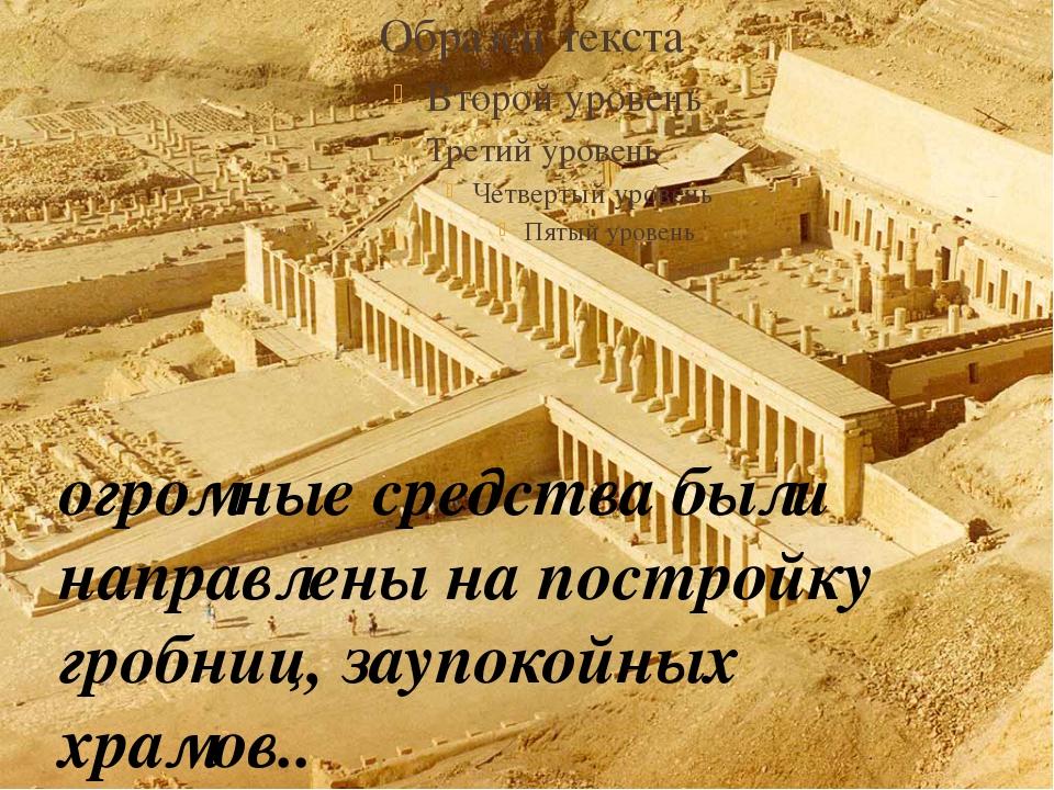 огромные средства были направлены на постройку гробниц, заупокойных храмов..