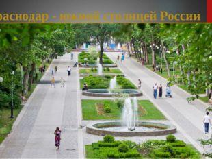 Краснодар - южной столицей России Краснодар в народе часто называют «южной с