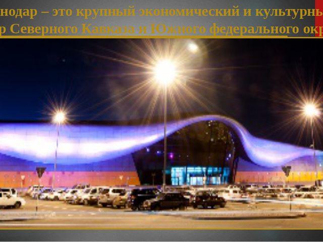Краснодар – это крупный экономический и культурный центр Северного Кавказа и...