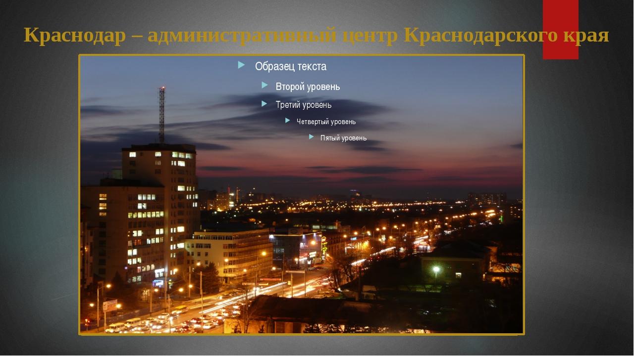 Краснодар – административный центр Краснодарского края Краснодар – администра...