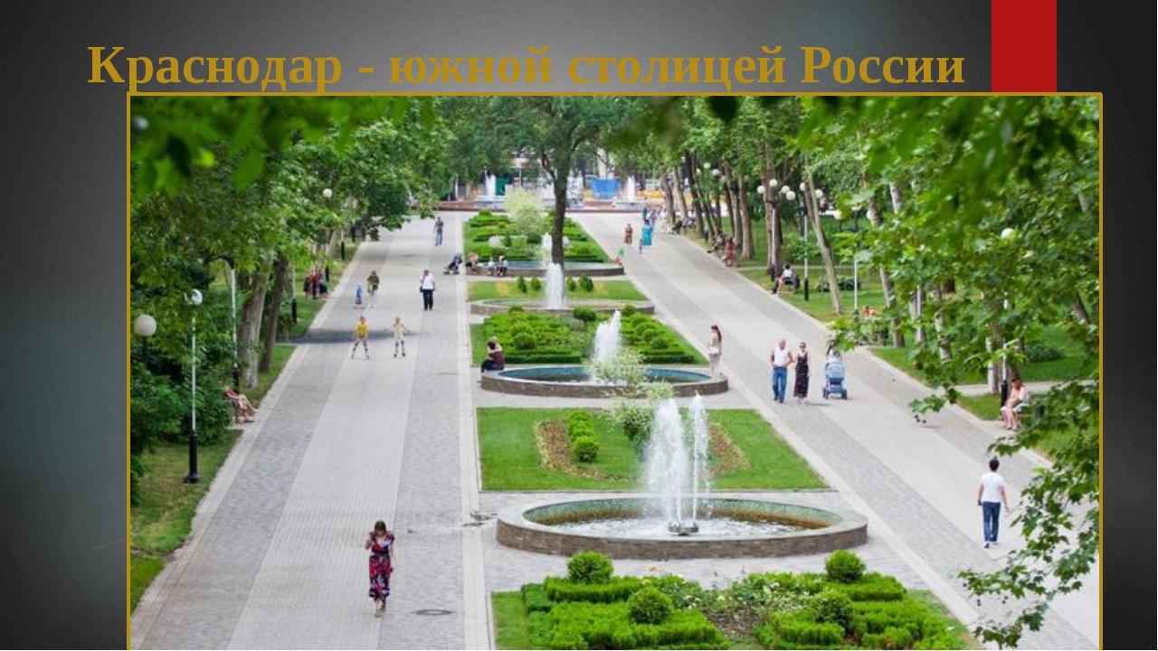 Краснодар - южной столицей России Краснодар в народе часто называют «южной с...