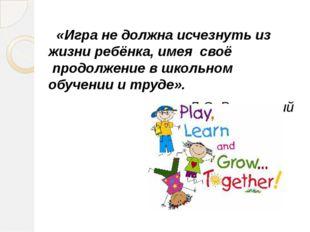 «Игра не должна исчезнуть из жизни ребёнка, имея своё продолжение в школьн