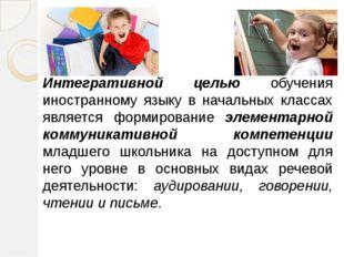Интегративной целью обучения иностранному языку в начальных классах является