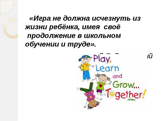 «Игра не должна исчезнуть из жизни ребёнка, имея своё продолжение в школьн...