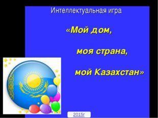 Интеллектуальная игра «Мой дом, моя страна, мой Казахстан» 2015г