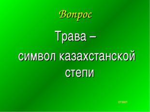 Вопрос Трава – символ казахстанской степи ответ