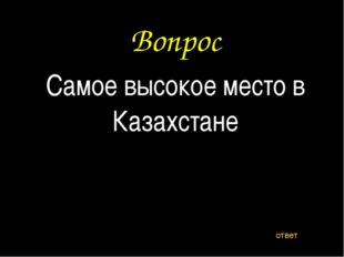 Вопрос Самое высокое место в Казахстане ответ