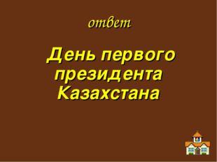 ответ День первого президента Казахстана