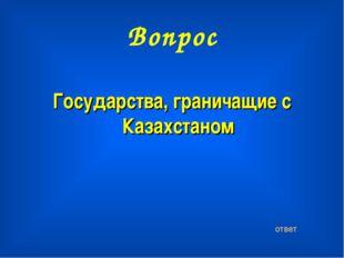 Вопрос Государства, граничащие с Казахстаном ответ