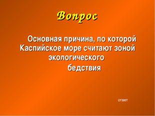 Вопрос Основная причина, по которой Каспийское море считают зоной экологическ