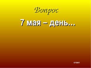 Вопрос 7 мая – день… ответ