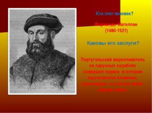 Кто этот человек? Фернандо Магеллан (1480-1521) Каковы его заслуги? Португаль