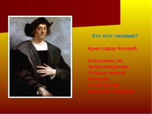 Кто этот человек? Христофор Колумб. Итальянец по происхождению. Открыл новый