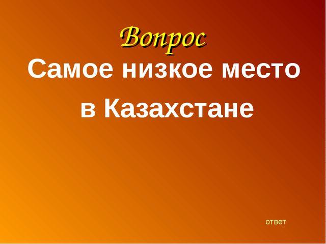 Вопрос Самое низкое место в Казахстане ответ