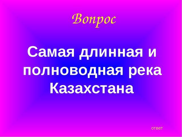 Вопрос Самая длинная и полноводная река Казахстана ответ