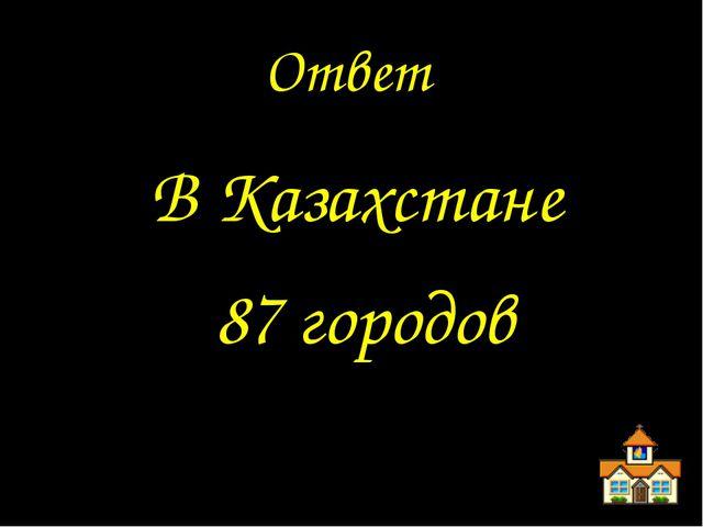 Ответ В Казахстане 87 городов