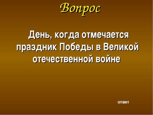 Вопрос День, когда отмечается праздник Победы в Великой отечественной войне о...