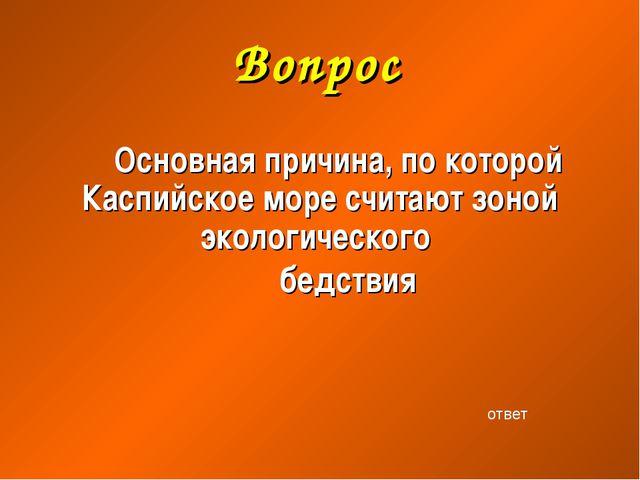 Вопрос Основная причина, по которой Каспийское море считают зоной экологическ...