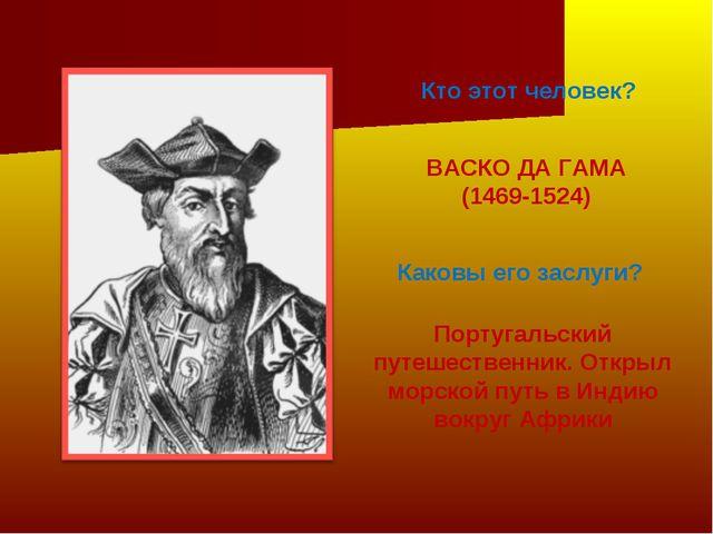 Кто этот человек? ВАСКО ДА ГАМА (1469-1524) Каковы его заслуги? Португальский...